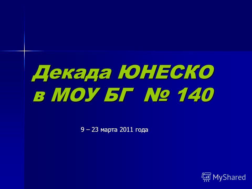 Декада ЮНЕСКО в МОУ БГ 140 9 – 23 марта 2011 года