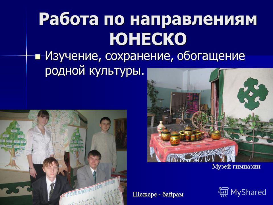 Работа по направлениям ЮНЕСКО Изучение, сохранение, обогащение родной культуры. Изучение, сохранение, обогащение родной культуры. Шежере - байрам Музей гимназии