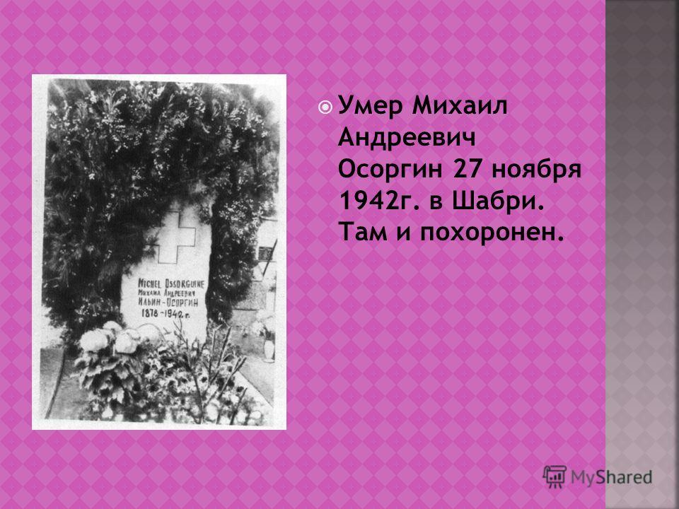Умер Михаил Андреевич Осоргин 27 ноября 1942г. в Шабри. Там и похоронен.