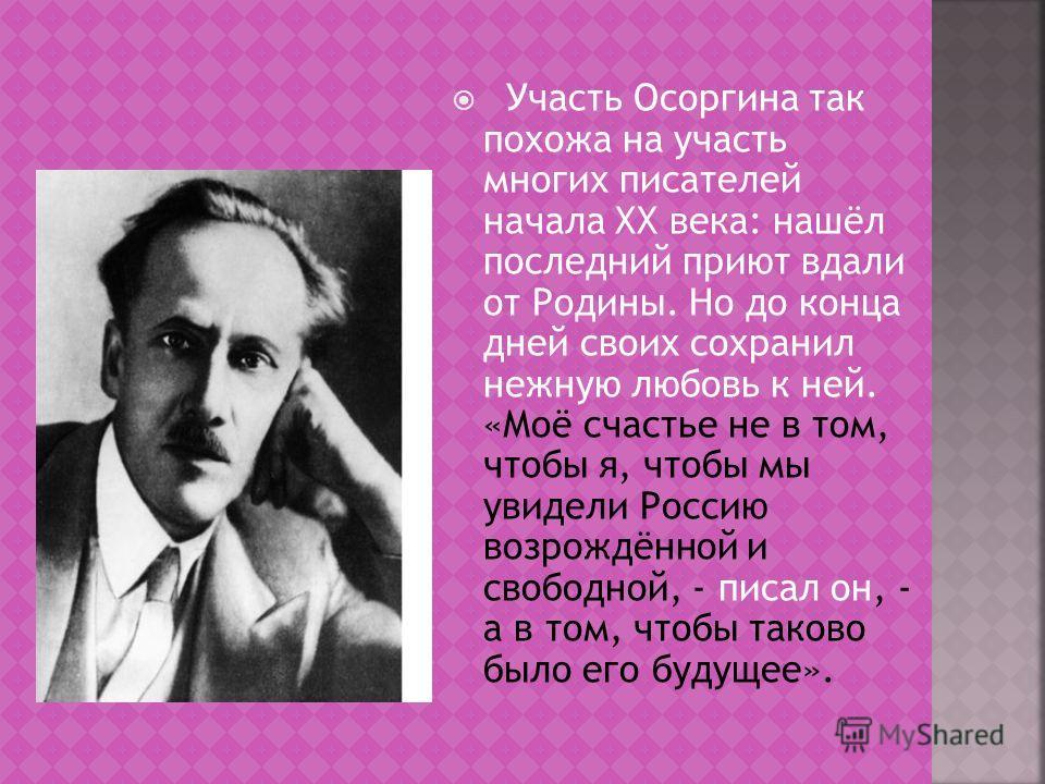 Участь Осоргина так похожа на участь многих писателей начала ХХ века: нашёл последний приют вдали от Родины. Но до конца дней своих сохранил нежную любовь к ней. «Моё счастье не в том, чтобы я, чтобы мы увидели Россию возрождённой и свободной, - писа
