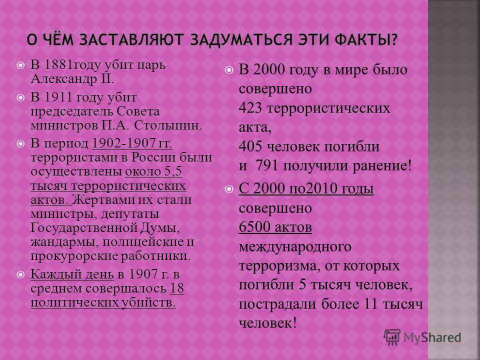 В 1881году убит царь Александр II. В 1911 году убит председатель Совета министров П.А. Столыпин. В период 1902-1907 гг. террористами в России были осуществлены около 5,5 тысяч террористических актов. Жертвами их стали министры, депутаты Государственн