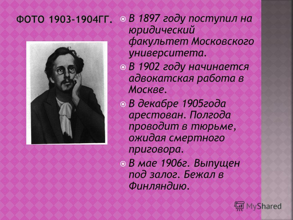 В 1897 году поступил на юридический факультет Московского университета. В 1902 году начинается адвокатская работа в Москве. В декабре 1905года арестован. Полгода проводит в тюрьме, ожидая смертного приговора. В мае 1906г. Выпущен под залог. Бежал в Ф