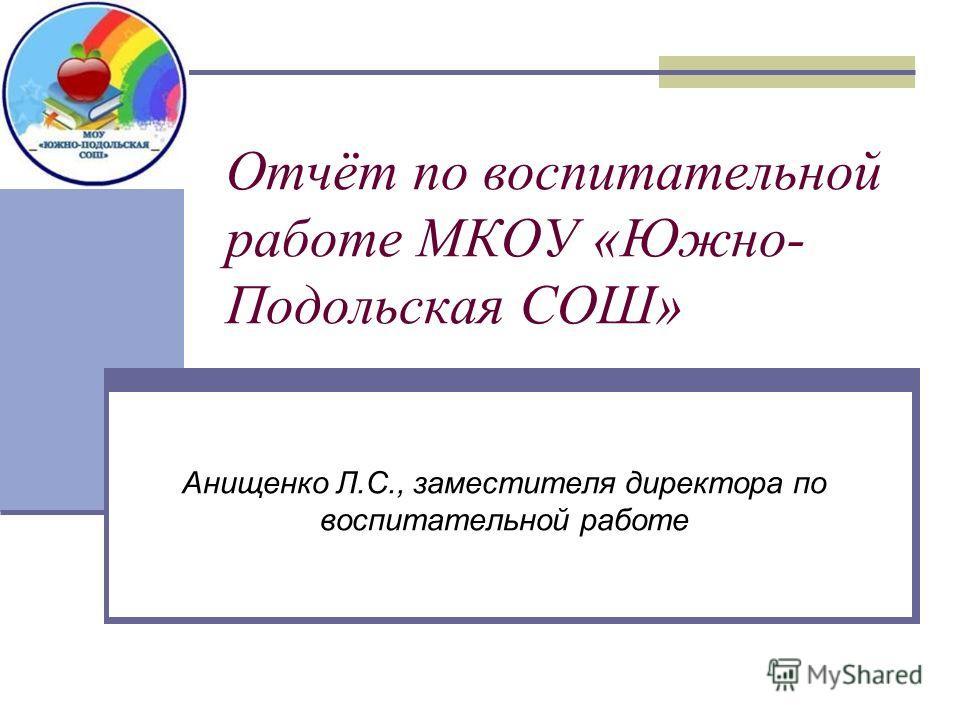 Отчёт по воспитательной работе МКОУ «Южно- Подольская СОШ» Анищенко Л.С., заместителя директора по воспитательной работе