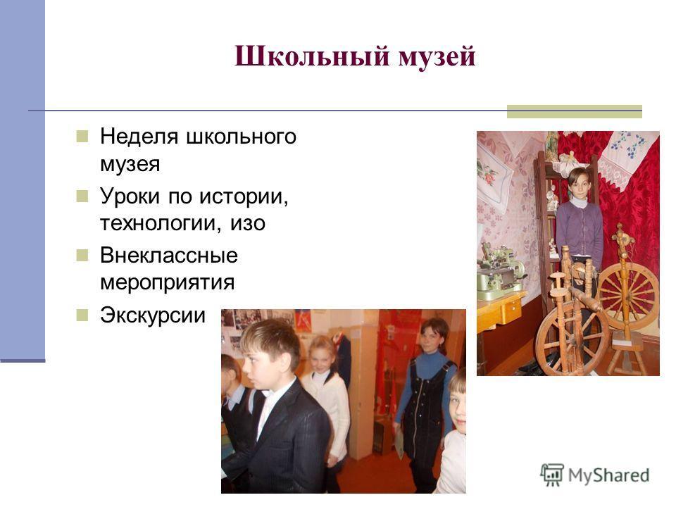 Школьный музей Неделя школьного музея Уроки по истории, технологии, изо Внеклассные мероприятия Экскурсии