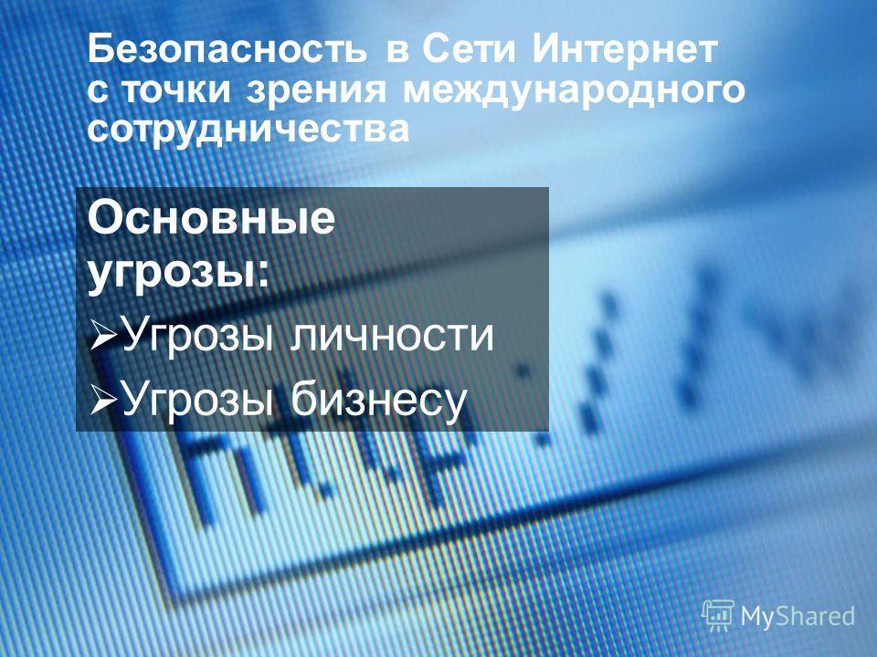 Основные угрозы: Угрозы личности Угрозы бизнесу Безопасность в Сети Интернет с точки зрения международного сотрудничества