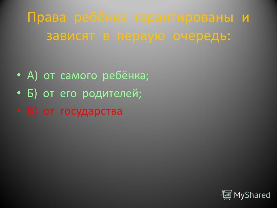 Права ребёнка гарантированы и зависят в первую очередь: А) от самого ребёнка; Б) от его родителей; В) от государства