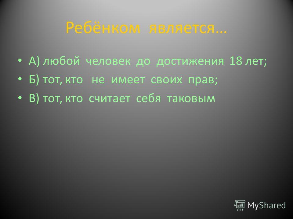 Ребёнком является… А) любой человек до достижения 18 лет; Б) тот, кто не имеет своих прав; В) тот, кто считает себя таковым