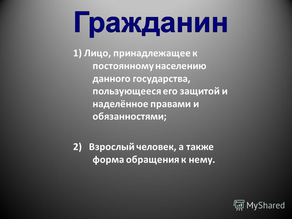 1) Лицо, принадлежащее к постоянному населению данного государства, пользующееся его защитой и наделённое правами и обязанностями; 2) Взрослый человек, а также форма обращения к нему.