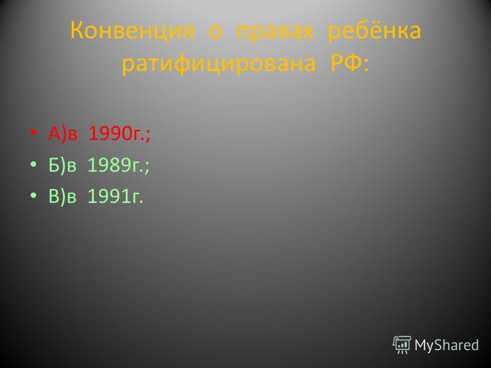 Конвенция о правах ребёнка ратифицирована РФ: А)в 1990г.; Б)в 1989г.; В)в 1991г.