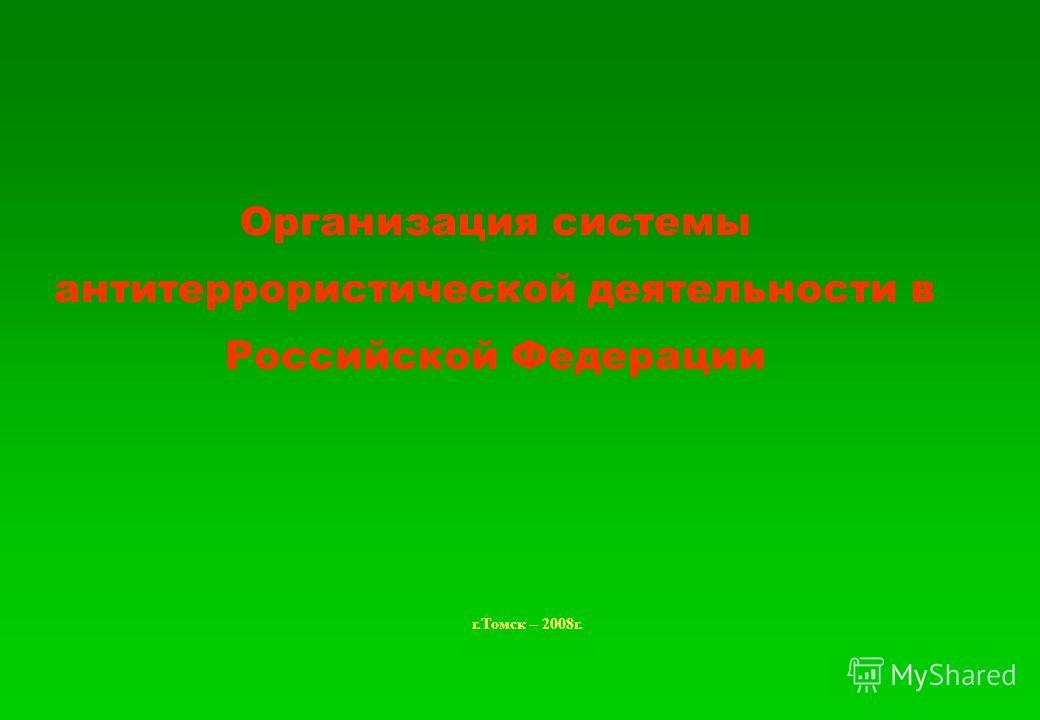 Организация системы антитеррористической деятельности в Российской Федерации г.Томск – 2008г.