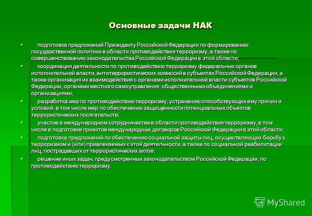 Основные задачи НАК подготовка предложений Президенту Российской Федерации по формированию государственной политики в области противодействия терроризму, а также по совершенствованию законодательства Российской Федерации в этой области; подготовка пр