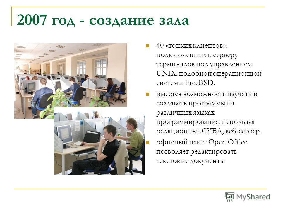 2007 год - создание зала 40 «тонких клиентов», подключенных к серверу терминалов под управлением UNIX-подобной операционной системы FreeBSD. имеется возможность изучать и создавать программы на различных языках программирования, используя реляционные