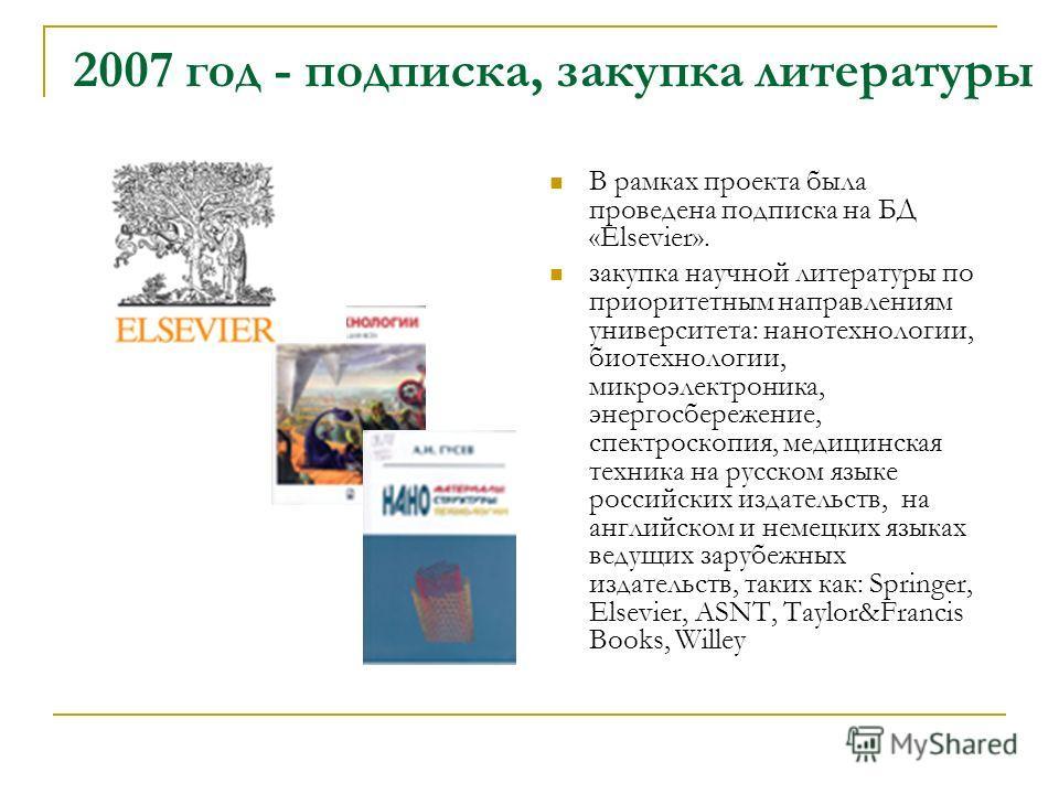 2007 год - подписка, закупка литературы В рамках проекта была проведена подписка на БД «Elsevier». закупка научной литературы по приоритетным направлениям университета: нанотехнологии, биотехнологии, микроэлектроника, энергосбережение, спектроскопия,