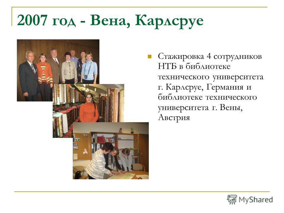 2007 год - Вена, Карлсруе Стажировка 4 сотрудников НТБ в библиотеке технического университета г. Карлсруе, Германия и библиотеке технического университета г. Вены, Австрия