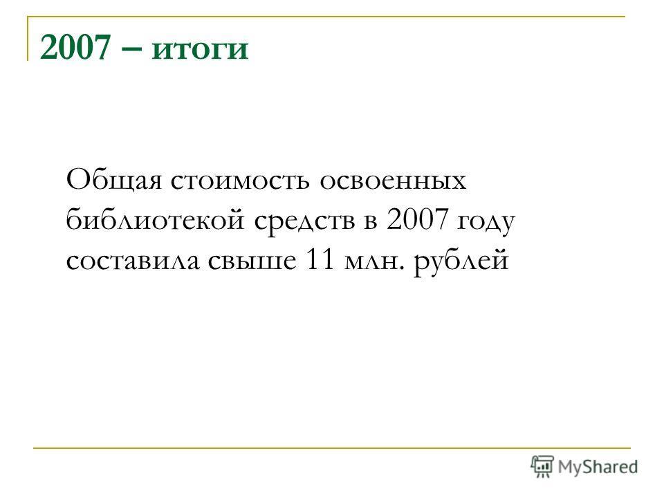 2007 – итоги Общая стоимость освоенных библиотекой средств в 2007 году составила свыше 11 млн. рублей