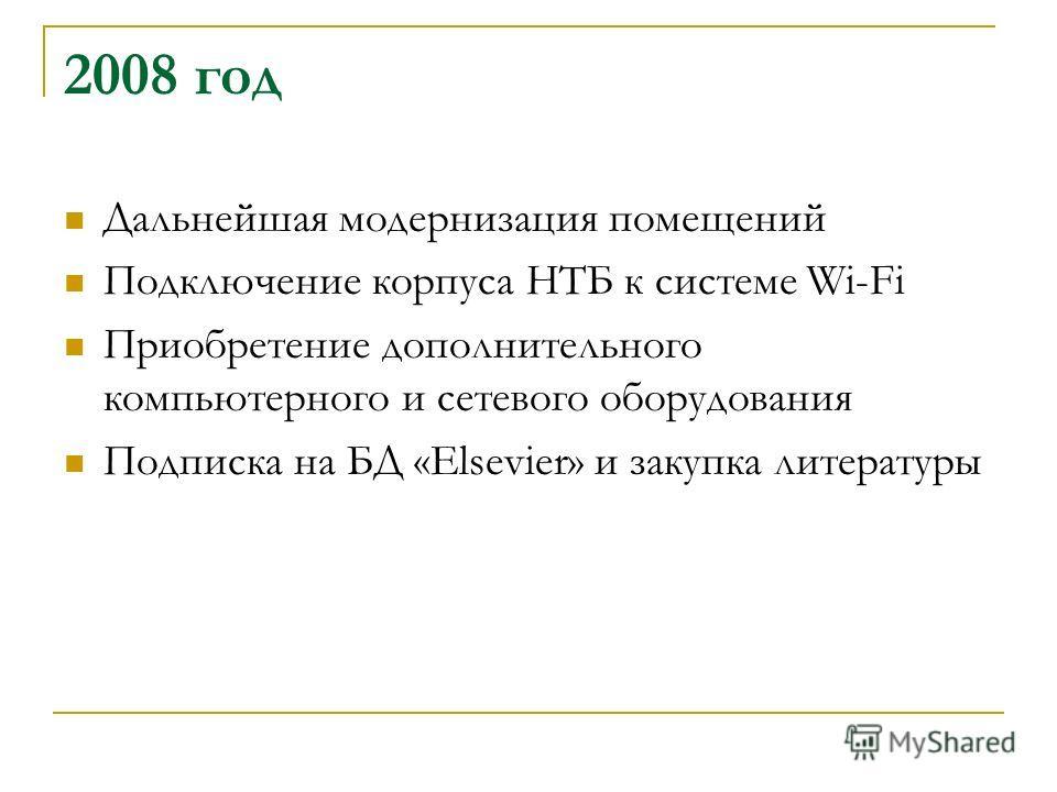 2008 год Дальнейшая модернизация помещений Подключение корпуса НТБ к системе Wi-Fi Приобретение дополнительного компьютерного и сетевого оборудования Подписка на БД «Elsevier» и закупка литературы