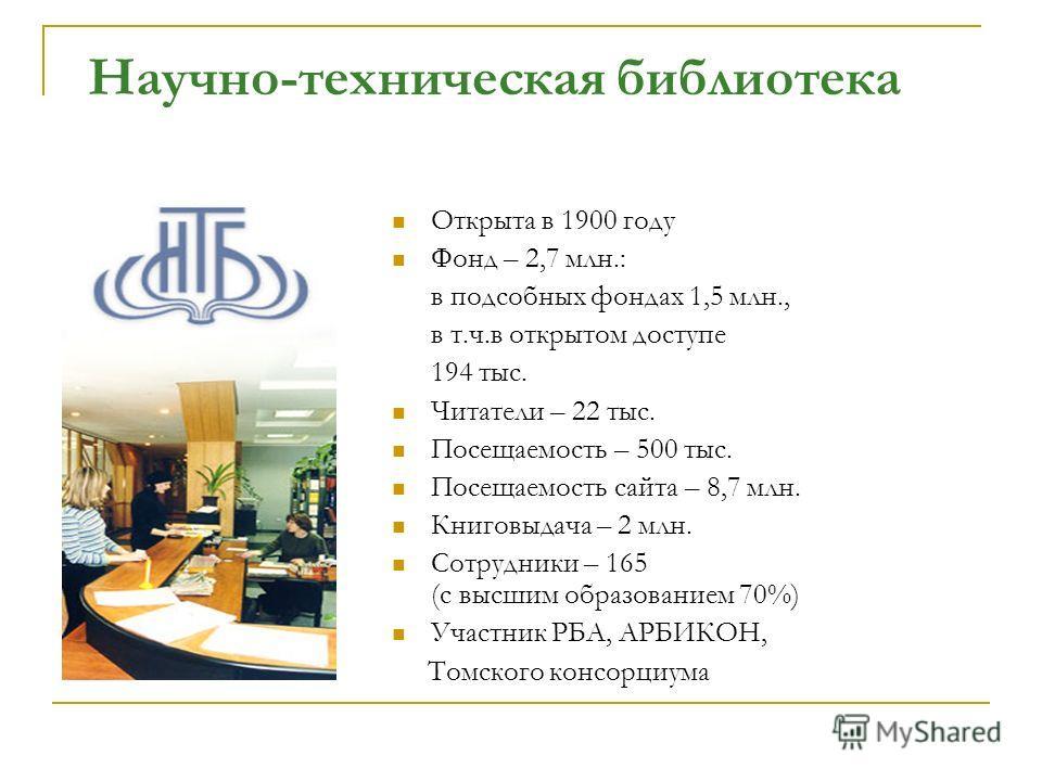 Научно-техническая библиотека Открыта в 1900 году Фонд – 2,7 млн.: в подсобных фондах 1,5 млн., в т.ч.в открытом доступе 194 тыс. Читатели – 22 тыс. Посещаемость – 500 тыс. Посещаемость сайта – 8,7 млн. Книговыдача – 2 млн. Сотрудники – 165 (c высшим