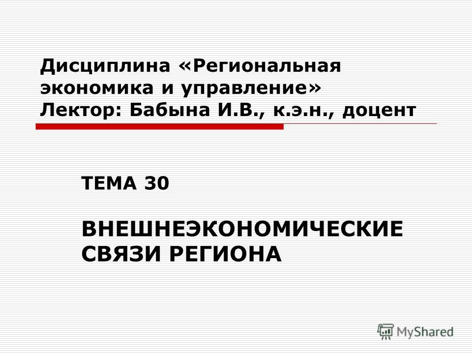 Дисциплина «Региональная экономика и управление» Лектор: Бабына И.В., к.э.н., доцент ТЕМА 30 ВНЕШНЕЭКОНОМИЧЕСКИЕ СВЯЗИ РЕГИОНА