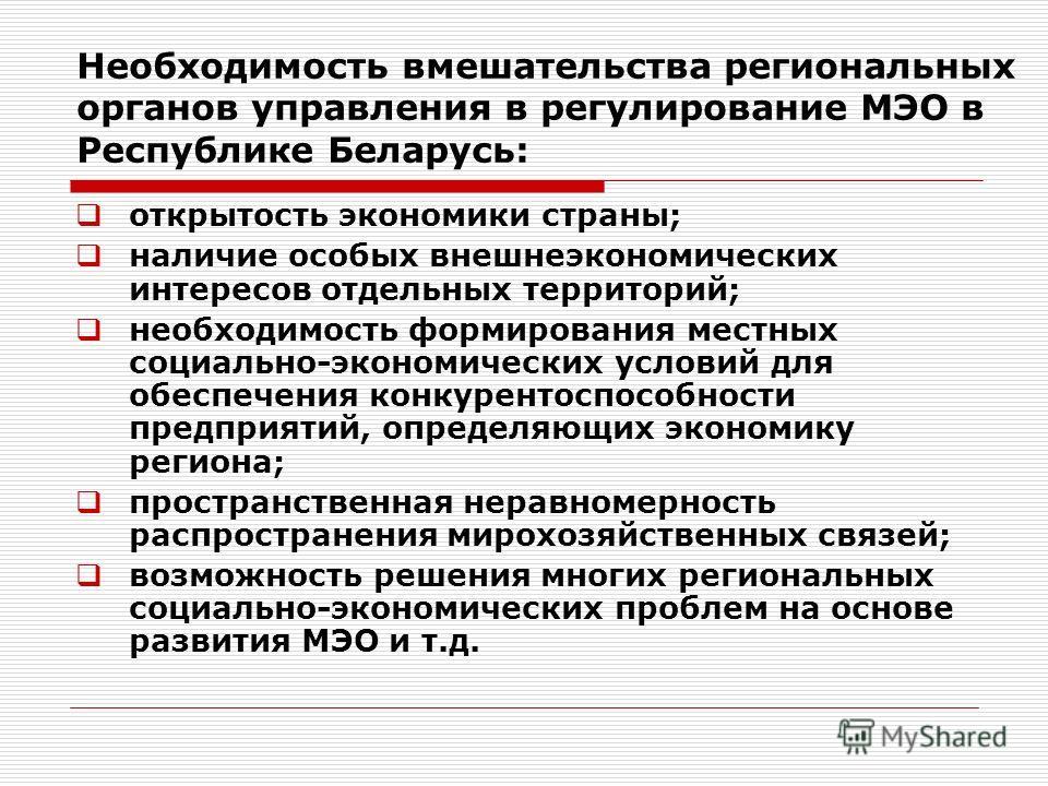 Необходимость вмешательства региональных органов управления в регулирование МЭО в Республике Беларусь: открытость экономики страны; наличие особых внешнеэкономических интересов отдельных территорий; необходимость формирования местных социально-эконом