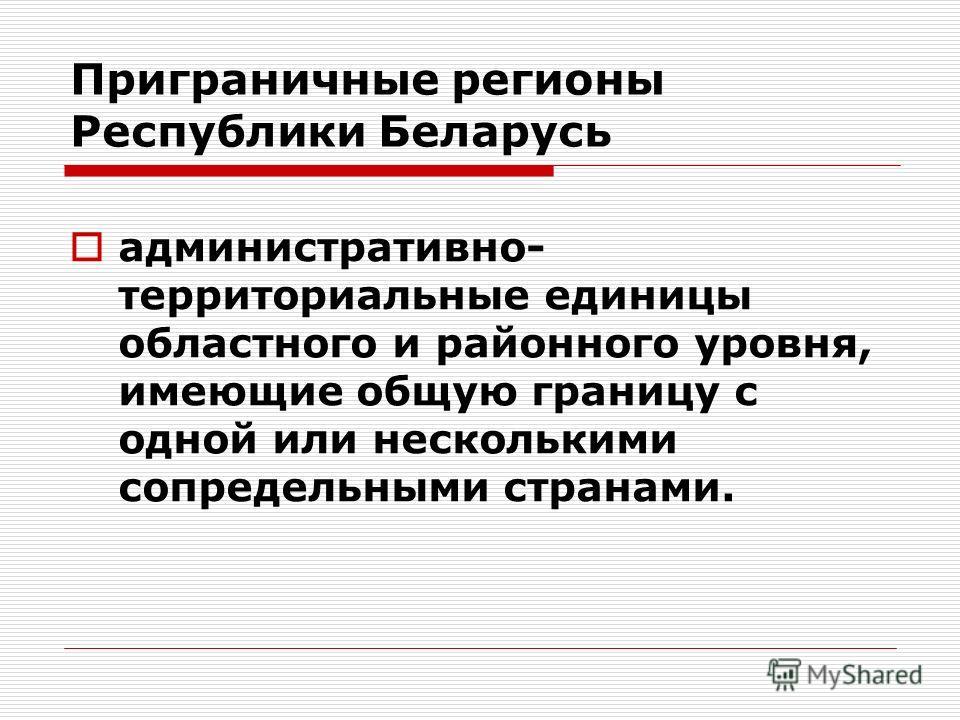 Приграничные регионы Республики Беларусь административно- территориальные единицы областного и районного уровня, имеющие общую границу с одной или несколькими сопредельными странами.