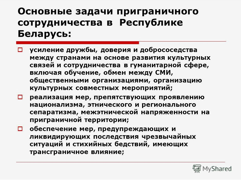 Основные задачи приграничного сотрудничества в Республике Беларусь: усиление дружбы, доверия и добрососедства между странами на основе развития культурных связей и сотрудничества в гуманитарной сфере, включая обучение, обмен между СМИ, общественными