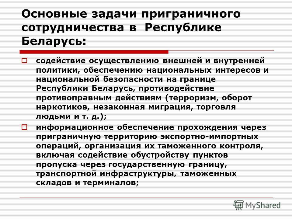 Основные задачи приграничного сотрудничества в Республике Беларусь: содействие осуществлению внешней и внутренней политики, обеспечению национальных интересов и национальной безопасности на границе Республики Беларусь, противодействие противоправным