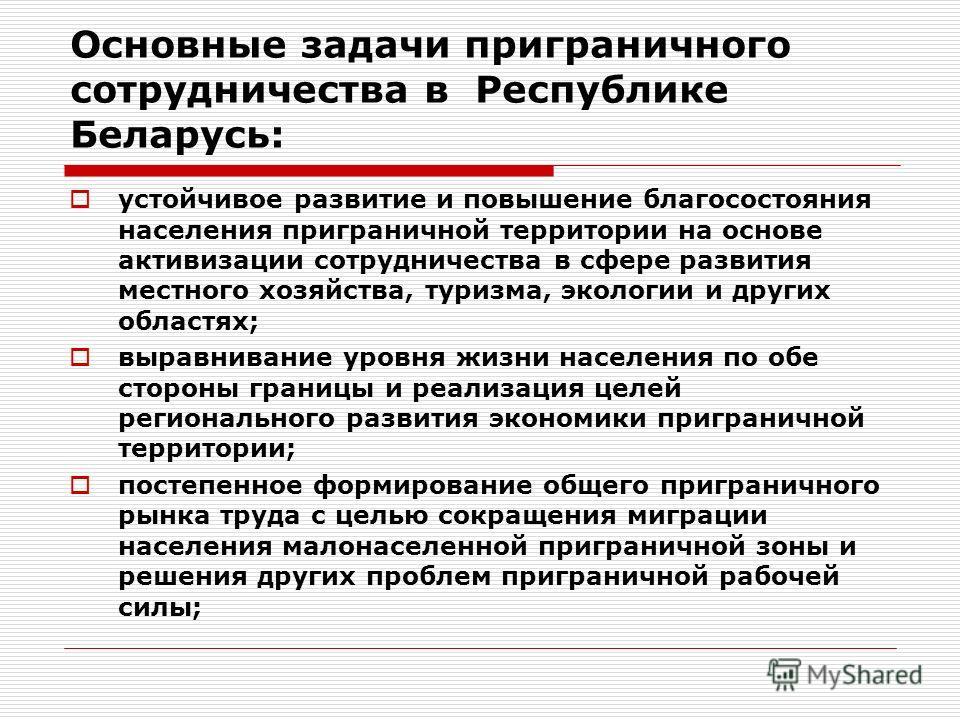 Основные задачи приграничного сотрудничества в Республике Беларусь: устойчивое развитие и повышение благосостояния населения приграничной территории на основе активизации сотрудничества в сфере развития местного хозяйства, туризма, экологии и других