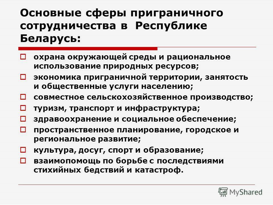 Основные сферы приграничного сотрудничества в Республике Беларусь: охрана окружающей среды и рациональное использование природных ресурсов; экономика приграничной территории, занятость и общественные услуги населению; совместное сельскохозяйственное