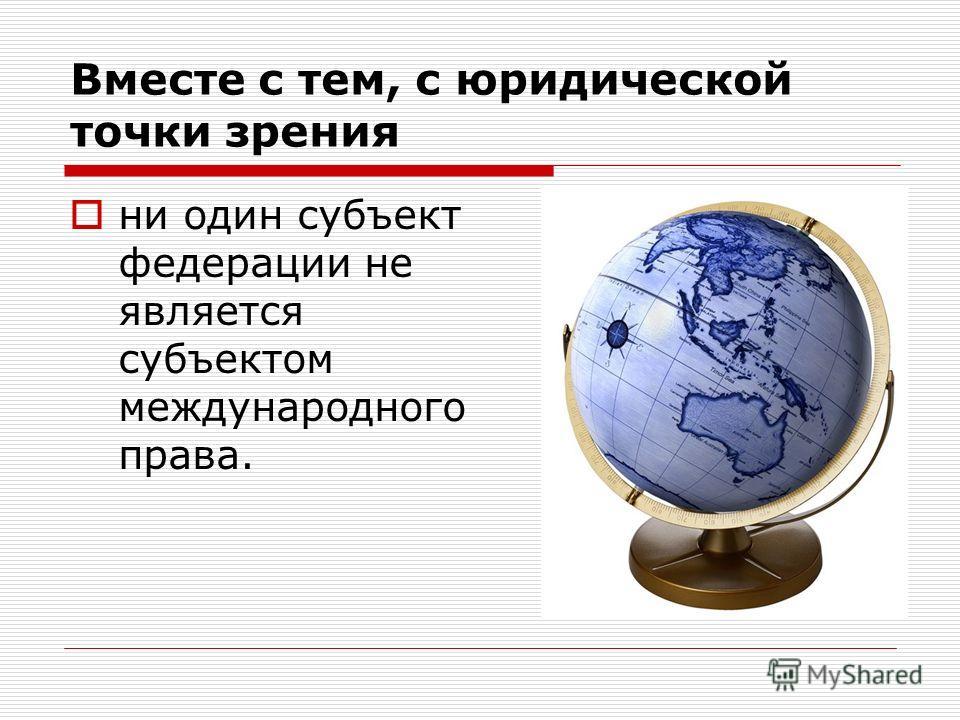 Вместе с тем, с юридической точки зрения ни один субъект федерации не является субъектом международного права.