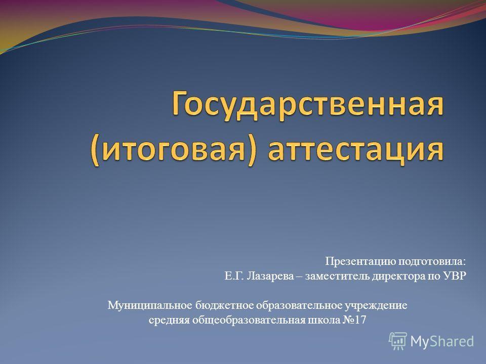 Презентацию подготовила: Е.Г. Лазарева – заместитель директора по УВР Муниципальное бюджетное образовательное учреждение средняя общеобразовательная школа 17