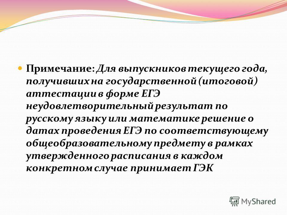 Примечание: Для выпускников текущего года, получивших на государственной (итоговой) аттестации в форме ЕГЭ неудовлетворительный результат по русскому языку или математике решение о датах проведения ЕГЭ по соответствующему общеобразовательному предмет