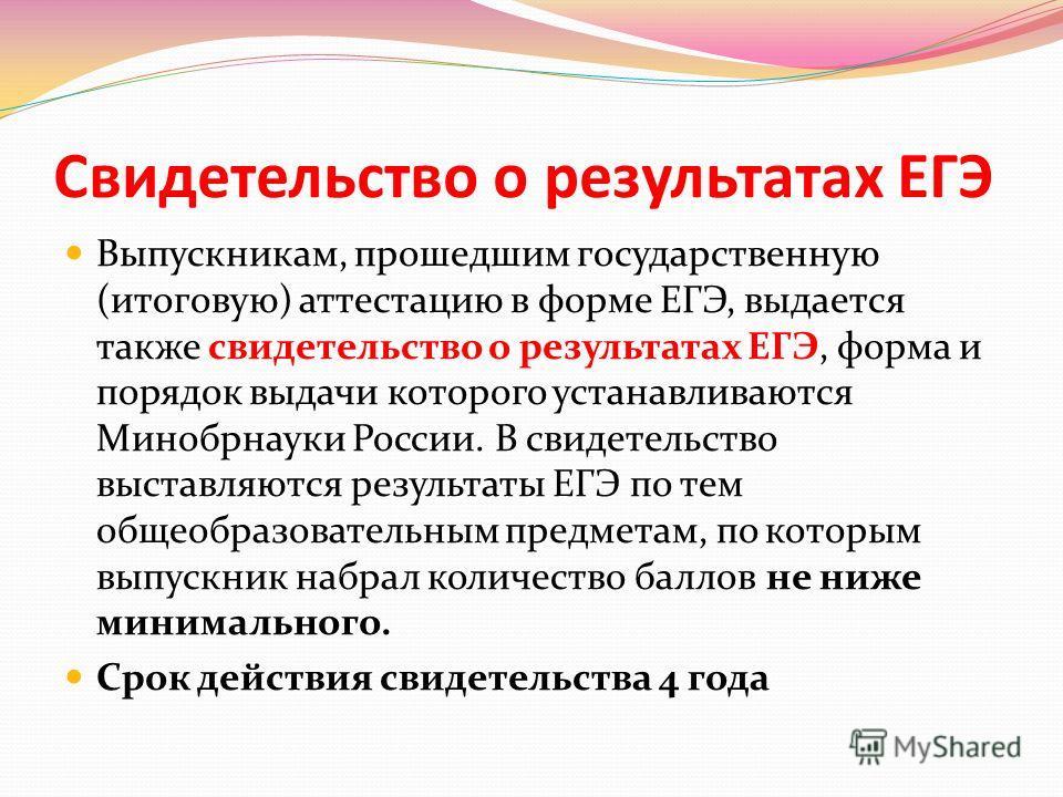 Свидетельство о результатах ЕГЭ Выпускникам, прошедшим государственную (итоговую) аттестацию в форме ЕГЭ, выдается также свидетельство о результатах ЕГЭ, форма и порядок выдачи которого устанавливаются Минобрнауки России. В свидетельство выставляются