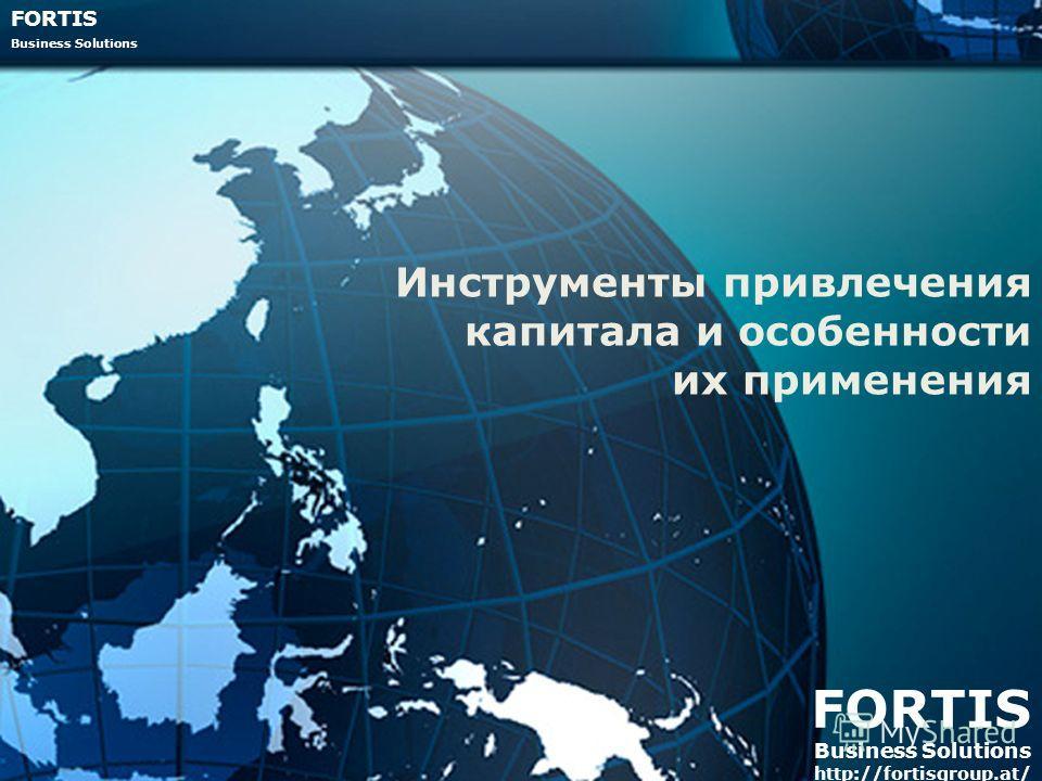 FORTIS Business Solutions FORTIS Business Solutions http://fortisgroup.at/ Инструменты привлечения капитала и особенности их применения