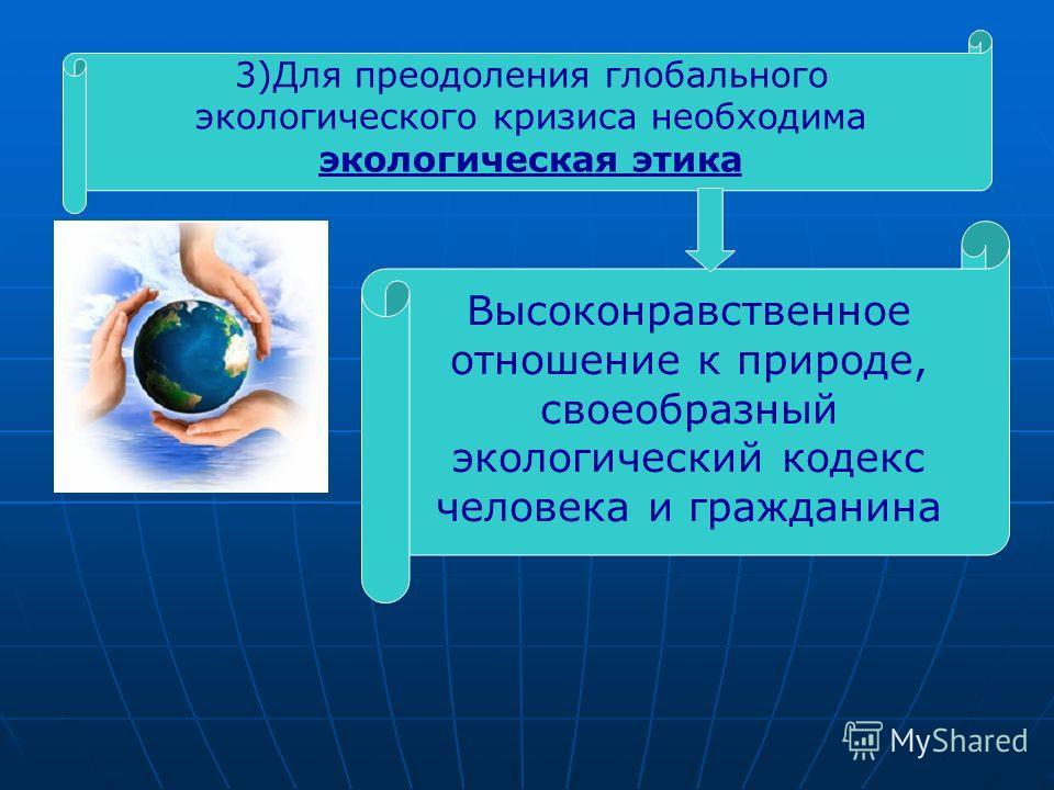 3)Для преодоления глобального экологического кризиса необходима экологическая этика Высоконравственное отношение к природе, своеобразный экологический кодекс человека и гражданина