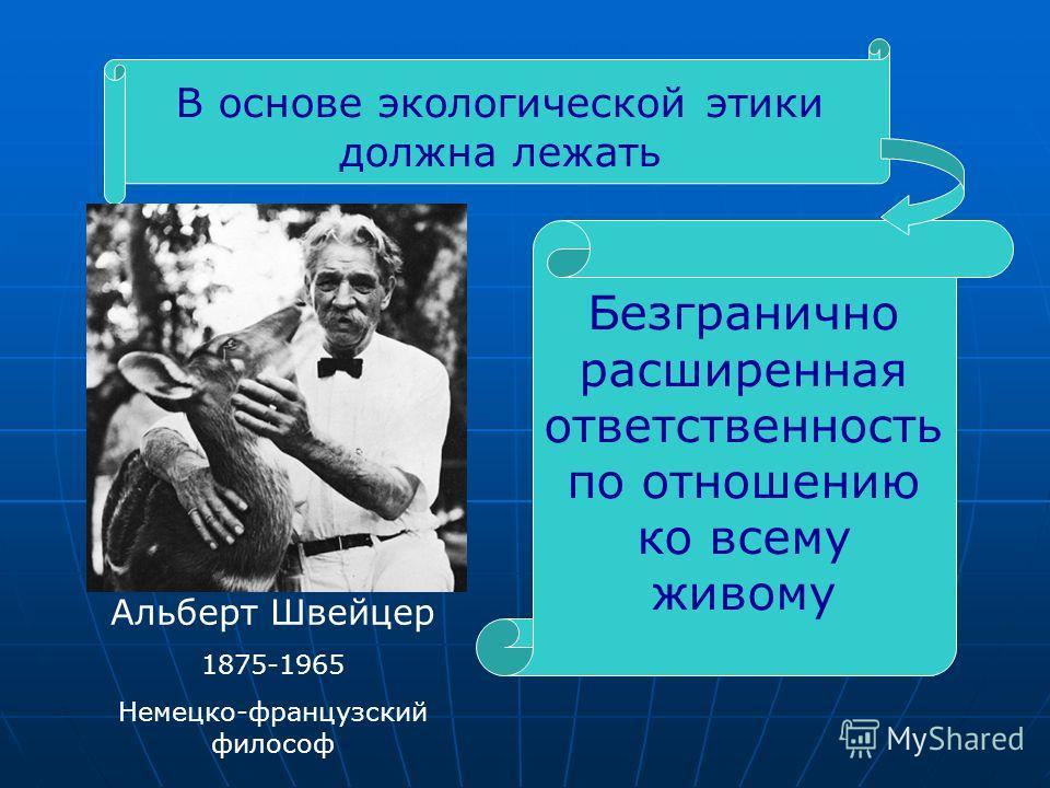 В основе экологической этики должна лежать Альберт Швейцер 1875-1965 Немецко-французский философ Безгранично расширенная ответственность по отношению ко всему живому