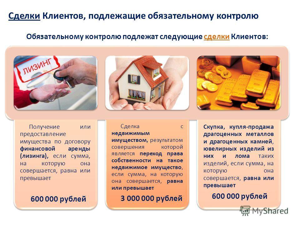 Сделки Клиентов, подлежащие обязательному контролю Обязательному контролю подлежат следующие сделки Клиентов: Получение или предоставление имущества по договору финансовой аренды (лизинга), если сумма, на которую она совершается, равна или превышает