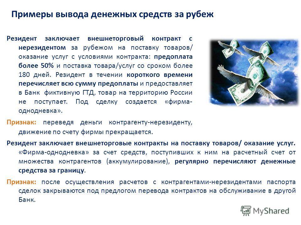 Примеры вывода денежных средств за рубеж Резидент заключает внешнеторговый контракт с нерезидентом за рубежом на поставку товаров/ оказание услуг с условиями контракта: предоплата более 50% и поставка товара/услуг со сроком более 180 дней. Резидент в