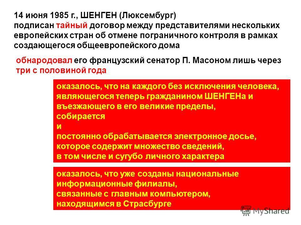 14 июня 1985 г., ШЕНГЕН (Люксембург) подписан тайный договор между представителями нескольких европейских стран об отмене пограничного контроля в рамках создающегося общеевропейского дома обнародовал его французский сенатор П. Масоном лишь через три