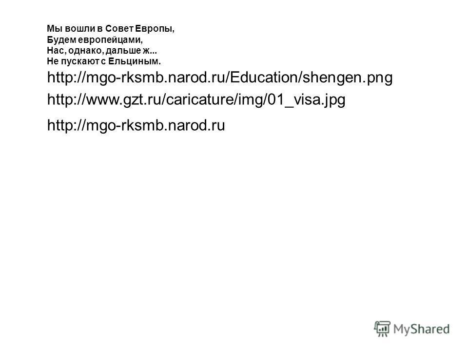 Мы вошли в Совет Европы, Будем европейцами, Нас, однако, дальше ж... Не пускают с Ельциным. http://mgo-rksmb.narod.ru/Education/shengen.png http://www.gzt.ru/caricature/img/01_visa.jpg http://mgo-rksmb.narod.ru