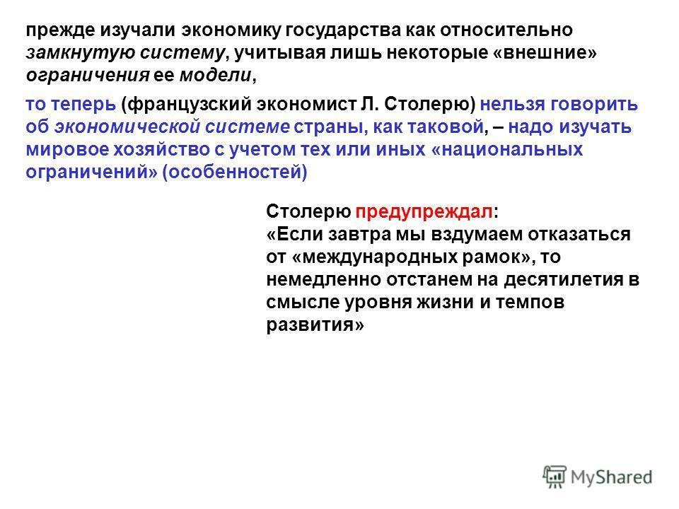 прежде изучали экономику государства как относительно замкнутую систему, учитывая лишь некоторые «внешние» ограничения ее модели, то теперь (французский экономист Л. Столерю) нельзя говорить об экономической системе страны, как таковой, – надо изучат