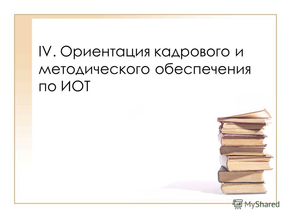 IV. Ориентация кадрового и методического обеспечения по ИОТ