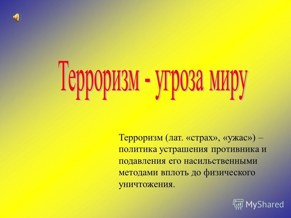Терроризм (лат. «страх», «ужас») – политика устрашения противника и подавления его насильственными методами вплоть до физического уничтожения.
