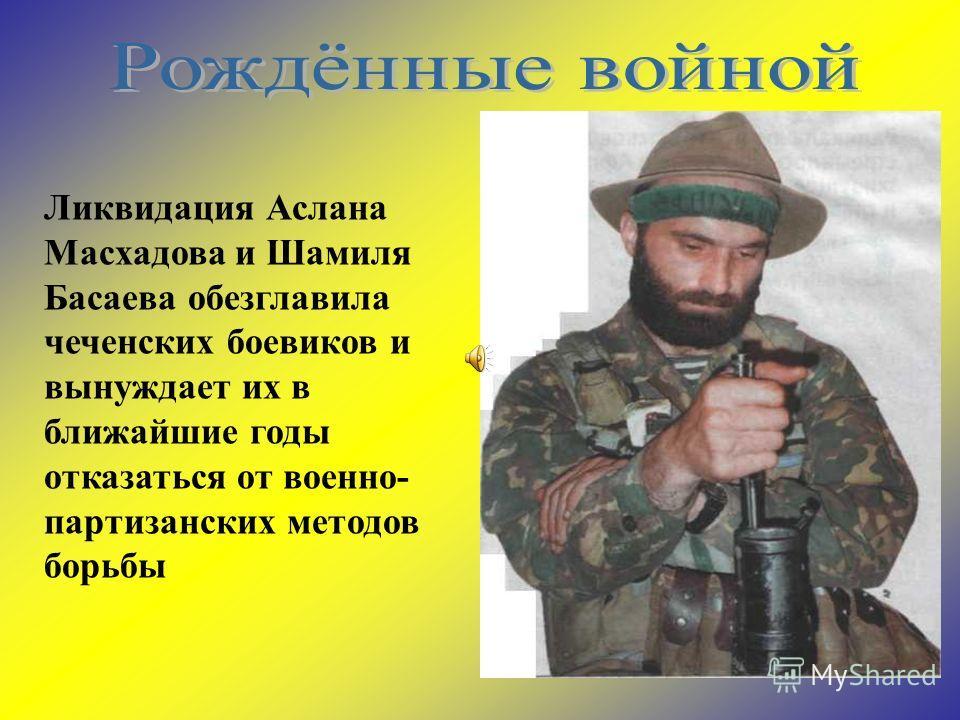 Ликвидация Аслана Масхадова и Шамиля Басаева обезглавила чеченских боевиков и вынуждает их в ближайшие годы отказаться от военно- партизанских методов борьбы