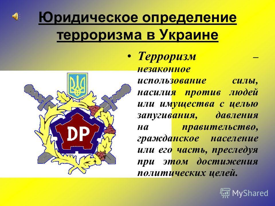 Юридическое определение терроризма в Украине Терроризм – незаконное использование силы, насилия против людей или имущества с целью запугивания, давления на правительство, гражданское население или его часть, преследуя при этом достижения политических