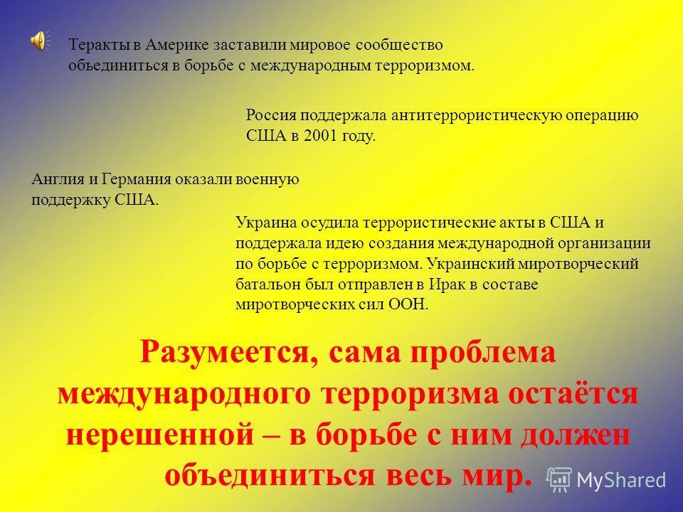 Теракты в Америке заставили мировое сообщество объединиться в борьбе с международным терроризмом. Россия поддержала антитеррористическую операцию США в 2001 году. Англия и Германия оказали военную поддержку США. Украина осудила террористические акты