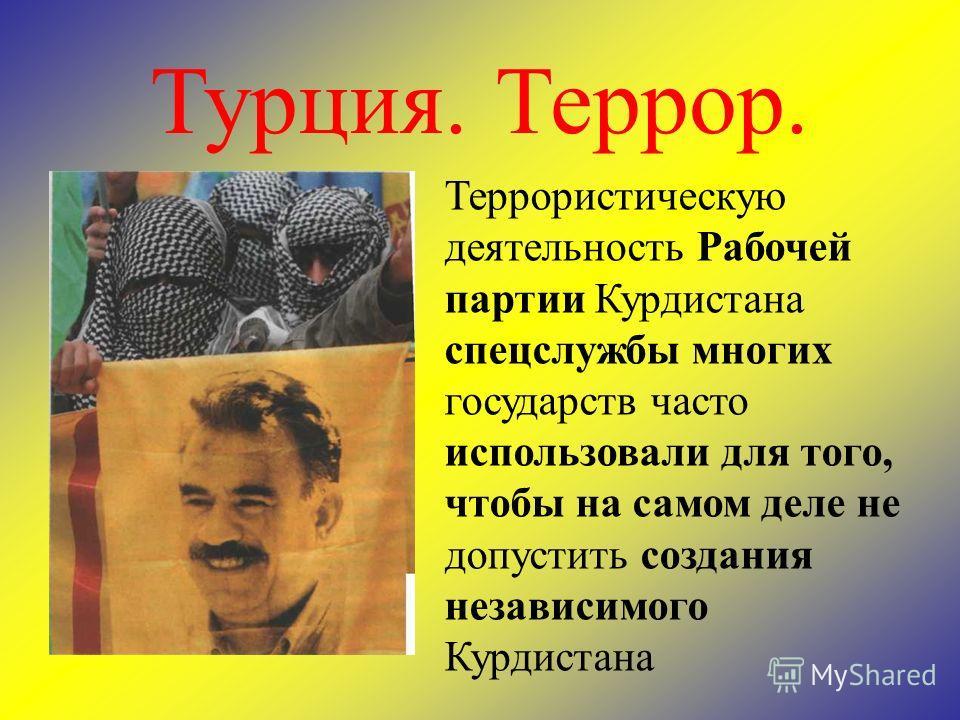 Террористическую деятельность Рабочей партии Курдистана спецслужбы многих государств часто использовали для того, чтобы на самом деле не допустить создания независимого Курдистана Турция. Террор.