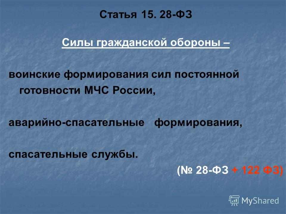 Статья 15. 28-ФЗ Силы гражданской обороны – воинские формирования сил постоянной готовности МЧС России, аварийно-спасательные формирования, спасательные службы. ( 28-ФЗ + 122 ФЗ)