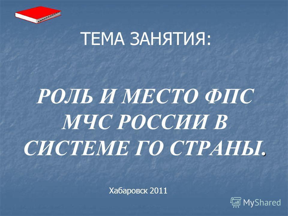 ТЕМА ЗАНЯТИЯ:. РОЛЬ И МЕСТО ФПС МЧС РОССИИ В СИСТЕМЕ ГО СТРАНЫ. Хабаровск 2011