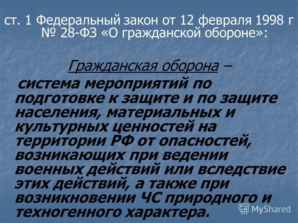ст. 1 Федеральный закон от 12 февраля 1998 г 28-ФЗ «О гражданской обороне»: Гражданская оборона – система мероприятий по подготовке к защите и по защите населения, материальных и культурных ценностей на территории РФ от опасностей, возникающих при ве