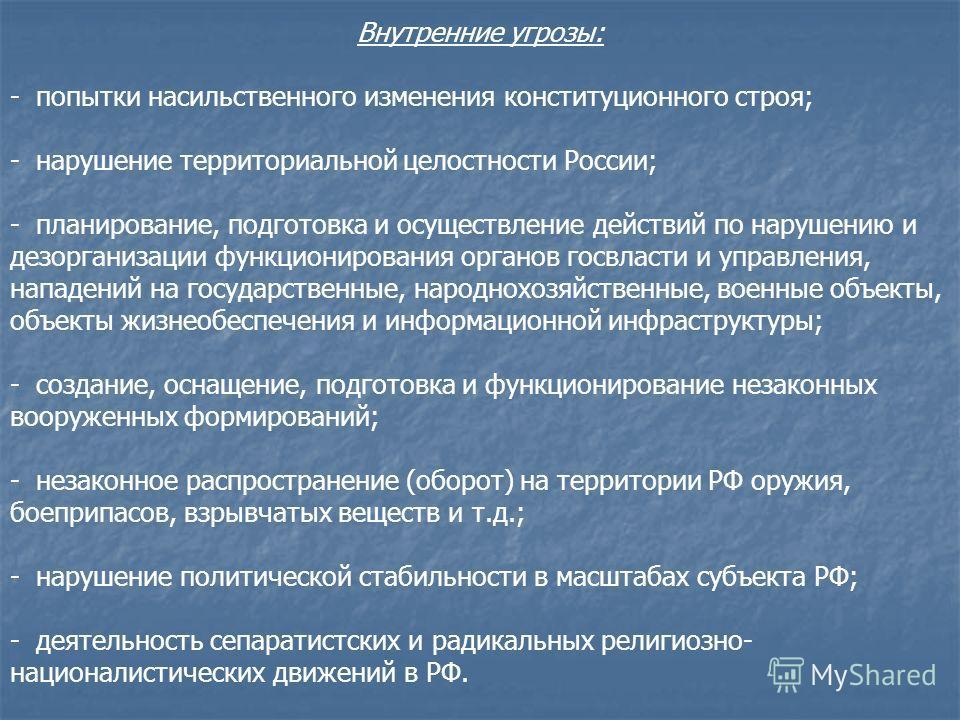 Внутренние угрозы: - попытки насильственного изменения конституционного строя; - нарушение территориальной целостности России; - планирование, подготовка и осуществление действий по нарушению и дезорганизации функционирования органов госвласти и упра
